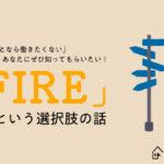 「できることなら働きたなくない」あなたにぜひ知ってもらいたい! 「FIRE」という新たな選択肢の話